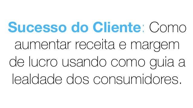 Sucesso do Cliente: Como aumentar receita e margem de lucro usando como guia a lealdade dos consumidores.