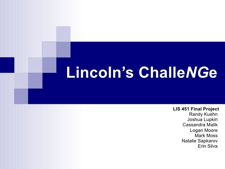 Lincoln's Challe NG e LIS 451 Final Project Randy Kuehn  Joshua Lupkin  Cassandra Malik  Logan Moore  Mark Moss  Natalie S...