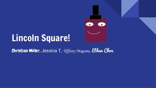 Lincoln Square! Christian Miller, Jessica T, Tiffany Magana, Ethan Choe