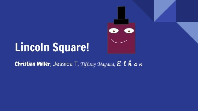 Lincoln Square! Christian Miller, Jessica T, Tiffany Magana, E t h a n