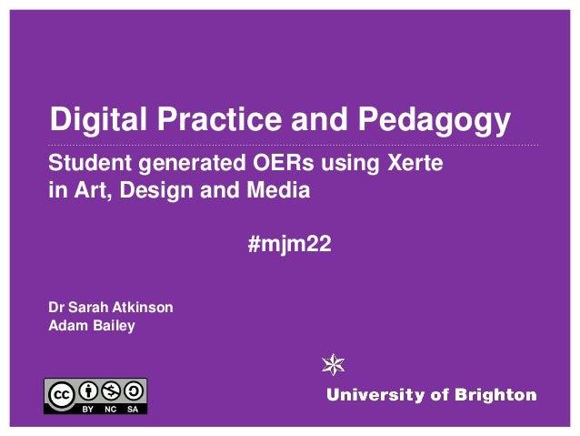 Digital Practice and Pedagogy Student generated OERs using Xerte in Art, Design and Media #mjm22 Dr Sarah Atkinson Adam Ba...