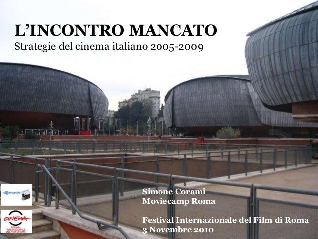L'INCONTRO MANCATO Strategie del cinema italiano 2005-2009 Simone Corami Moviecamp Roma Festival Internazionale del Film d...