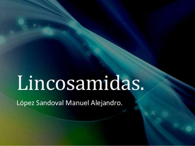 Lincosamidas. López Sandoval Manuel Alejandro.