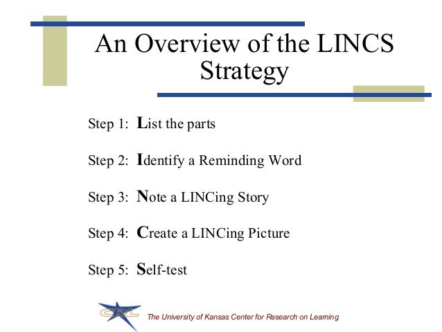 The University of Kansas Center for Research on Learning An Overview of the LINCS Strategy Step 1: List the parts Step 2: ...