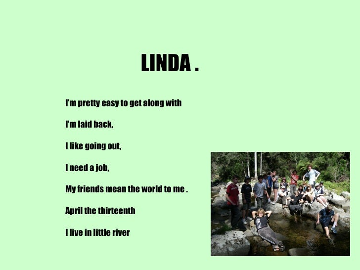 LINDA . I'm pretty easy to get along with I'm laid back, I like going out, I need a job, My friends mean the world to me ....