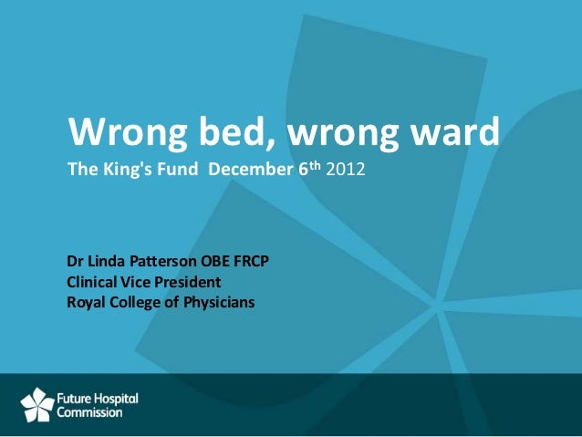 Wrong bed, wrong wardThe Kings Fund December 6th 2012Dr Linda Patterson OBE FRCPClinical Vice PresidentRoyal College of Ph...