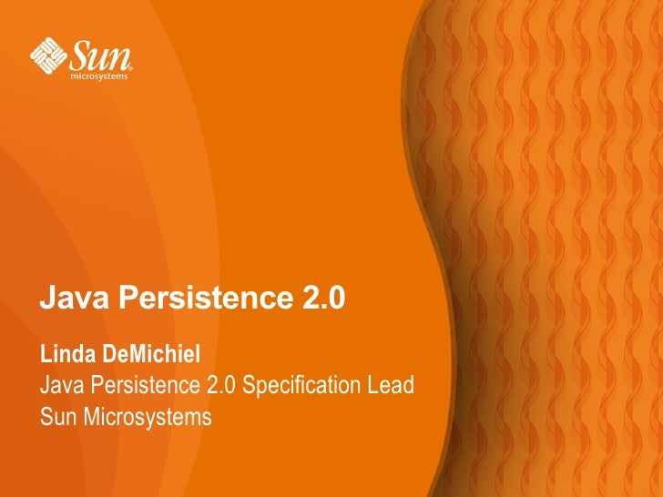 Java Persistence 2.0 Linda DeMichiel Java Persistence 2.0 Specification Lead Sun Microsystems