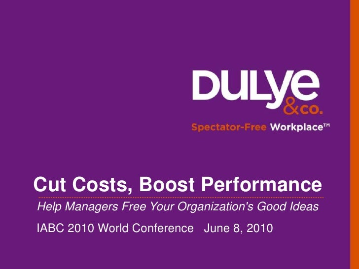Cut Costs, Boost Performance<br />Help Managers Free Your Organization's Good Ideas<br />IABC 2010 World Conference   June...