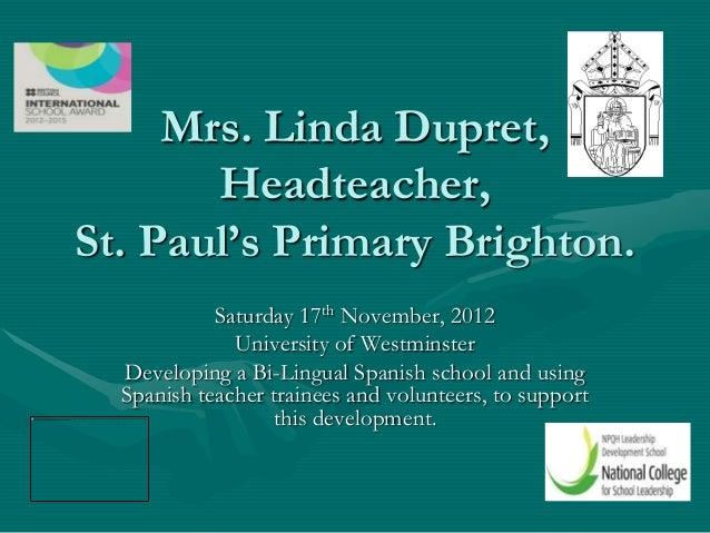 Mrs. Linda Dupret,       Headteacher,St. Paul's Primary Brighton.            Saturday 17th November, 2012              Uni...