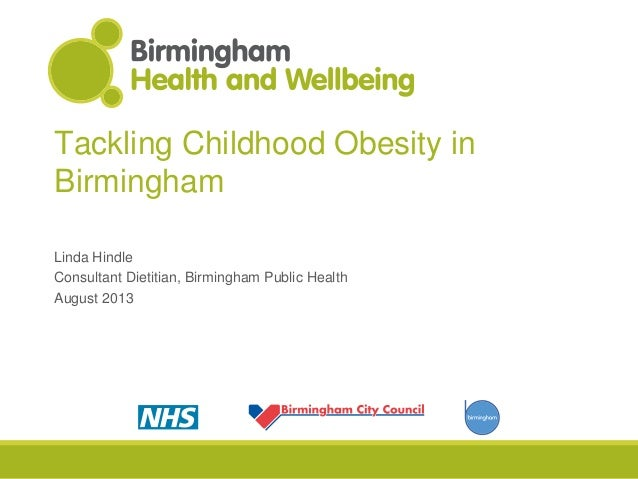 Tackling Childhood Obesity in Birmingham Linda Hindle Consultant Dietitian, Birmingham Public Health August 2013