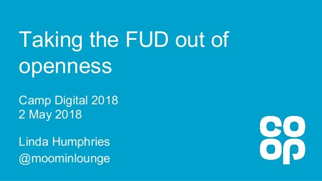 Taking the FUD out of openness Camp Digital 2018 2 May 2018 Linda Humphries @moominlounge