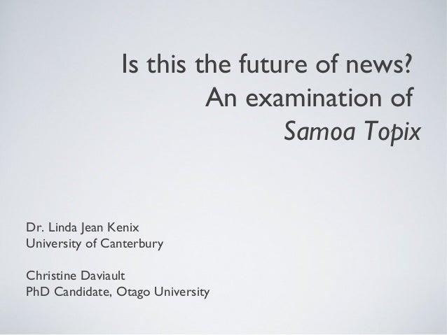 Is this the future of news? An examination of Samoa Topix Dr. Linda Jean Kenix University of Canterbury Christine Daviault...
