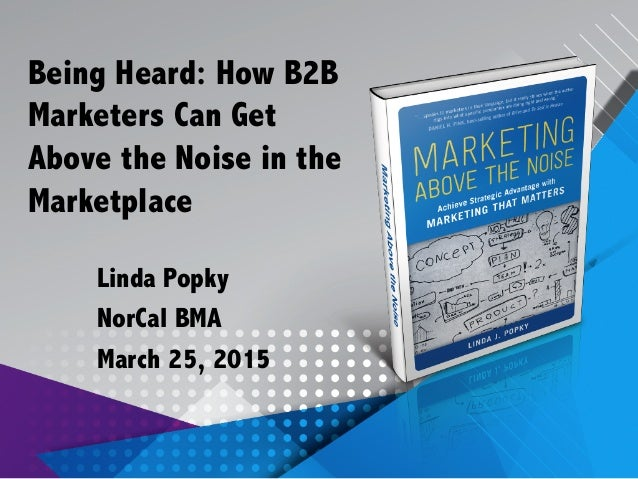 Being Heard: How B2B Marketers Can Get Above the Noise in the Marketplace Linda Popky NorCal BMA March 25, 2015