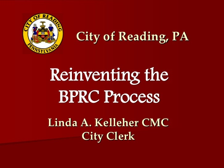 City of Reading, PAReinventing the BPRC ProcessLinda A. Kelleher CMC      City Clerk