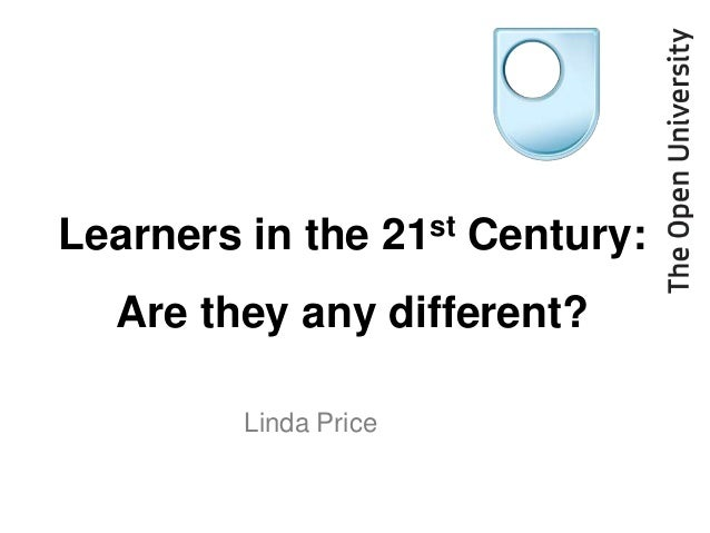 Learners in the       21st   Century:  Are they any different?        Linda Price