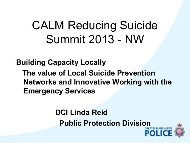 CALM Reducing SuicideSummit 2013 - NWBuilding Capacity LocallyThe value of Local Suicide PreventionNetworks and Innovative...