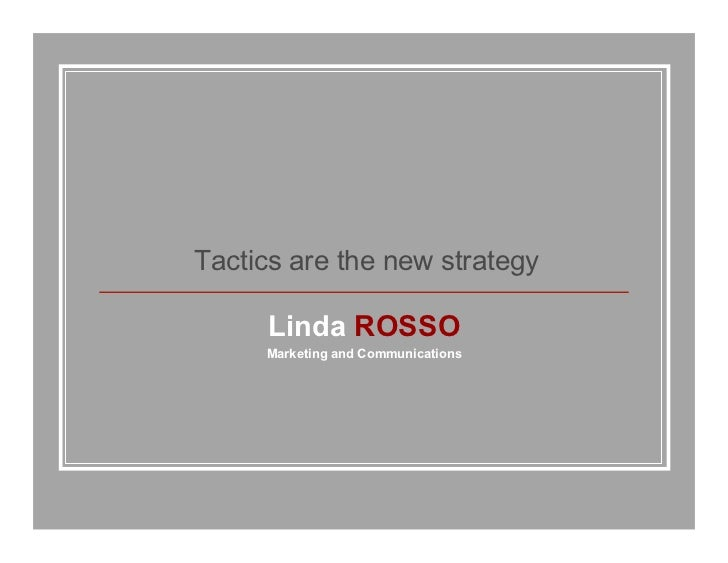 Tactics are the new strategy     Linda ROSSO     Marketing and Communications