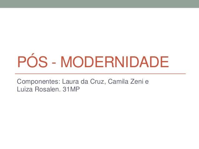 PÓS - MODERNIDADE Componentes: Laura da Cruz, Camila Zeni e Luiza Rosalen. 31MP