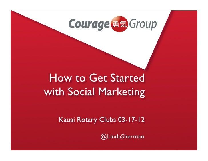 How to Get Startedwith Social Marketing   Kauai Rotary Clubs 03-17-12                @LindaSherman