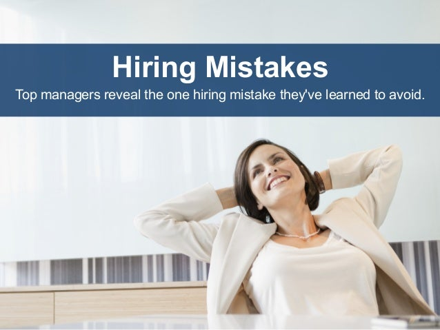 Hiring Mistakes Top managers reveal the one hiring mistake they've learned to avoid.