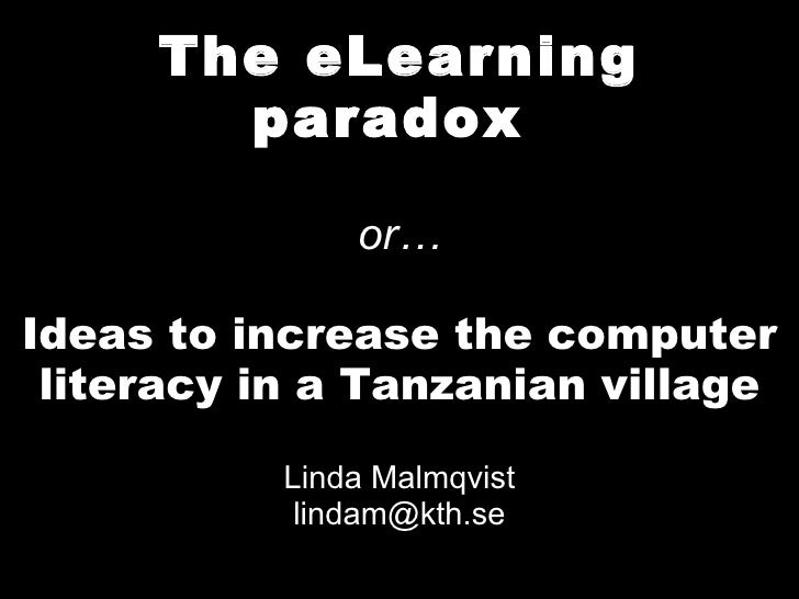 The eLearning paradox  or… Ideas to increase the computer literacy in a Tanzanian village Linda Malmqvist [email_address]
