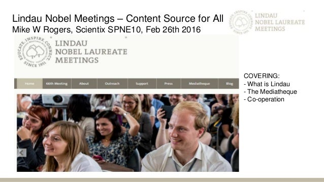 Lindau Nobel Meetings – Content Source for All Mike W Rogers, Scientix SPNE10, Feb 26th 2016 COVERING: - What is Lindau - ...
