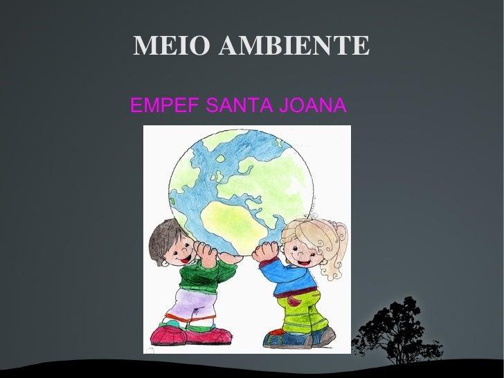 MEIO AMBIENTE <ul><ul><li>EMPEF SANTA JOANA </li></ul></ul>