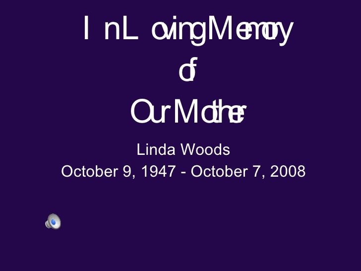 In Loving Memory of Our Mother Linda Woods October 9, 1947 - October 7, 2008