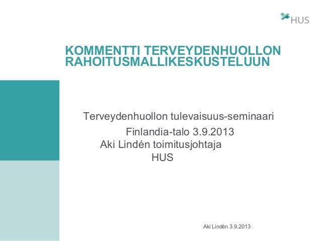 Aki Lindén 3.9.2013 KOMMENTTI TERVEYDENHUOLLON RAHOITUSMALLIKESKUSTELUUN Terveydenhuollon tulevaisuus-seminaari Finlandia-...