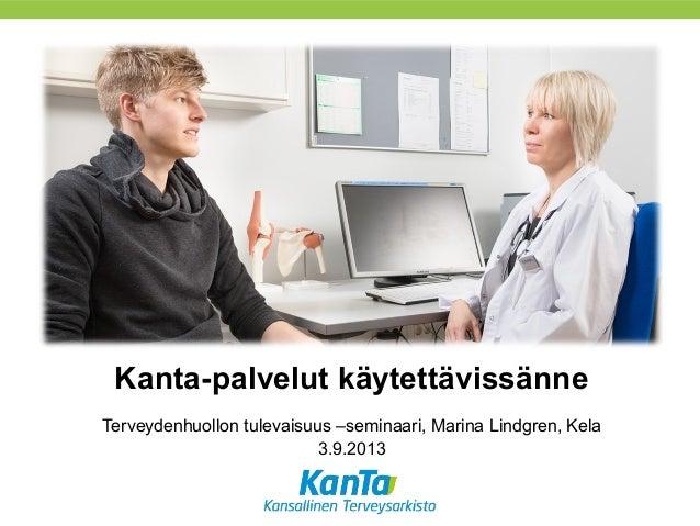 Kanta-palvelut käytettävissänne Terveydenhuollon tulevaisuus –seminaari, Marina Lindgren, Kela 3.9.2013