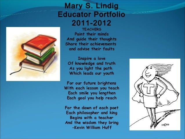 Mary S. Lindig Educator Portfolio 2011-2012 TEACHERS Paint their minds And guide their thoughts Share their achievements a...