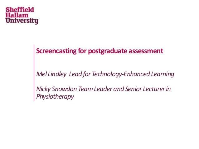 Screencasting for postgraduate assessment MelLindley LeadforTechnology-EnhancedLearning NickySnowdonTeamLeaderandSeniorLec...