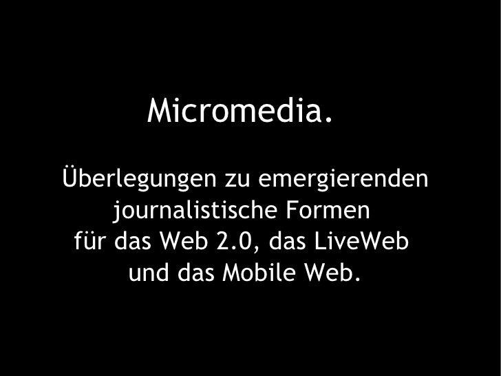 Micromedia.   Überlegungen zu emergierenden journalistische Formen  für das Web 2.0, das LiveWeb  und das Mobile Web.