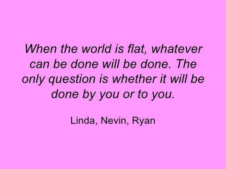 When the world is flat, whatever can be done will be done. The only question is whether it will be done by you or to you. ...