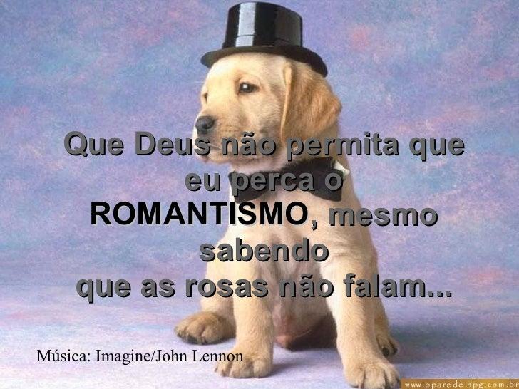 Que Deus não permita que eu perca o ROMANTISMO , mesmo sabendo que as rosas não falam... Música: Imagine/John Lennon