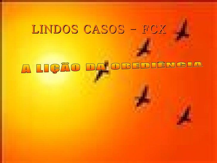 LINDOS CASOS - FCX A LIÇÃO DA OBEDIÊNCIA