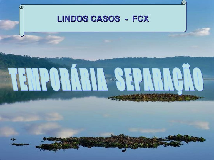 LINDOS CASOS  -  FCX TEMPORÁRIA  SEPARAÇÃO