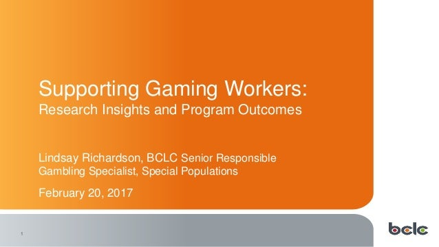 1 Supporting Gaming Workers: Research Insights and Program Outcomes Lindsay Richardson, BCLC Senior Responsible Gambling S...