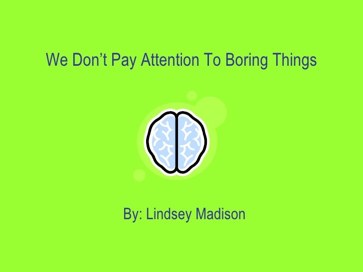 We Don't Pay Attention To Boring Things                By: Lindsey Madison