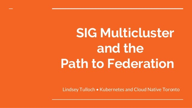 SIG Multicluster and the Path to Federation Lindsey Tulloch • Kubernetes and Cloud Native Toronto