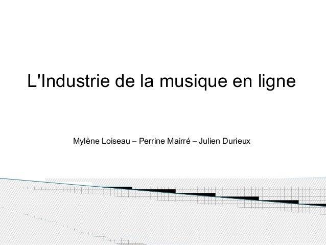 L'Industrie de la musique en ligne Mylène Loiseau – Perrine Mairré – Julien Durieux