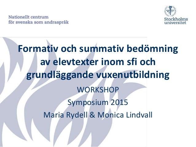 Formativ och summativ bedömning av elevtexter inom sfi och grundläggande vuxenutbildning WORKSHOP Symposium 2015 Maria Ryd...