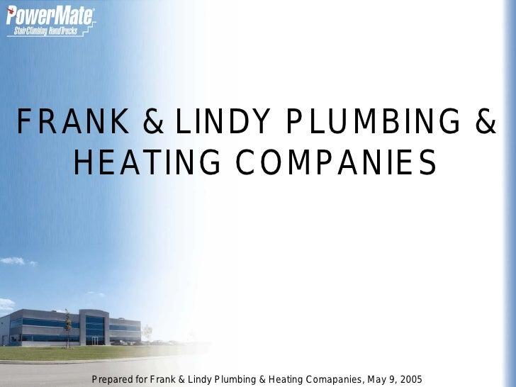 FRANK & LINDY PLUMBING &   HEATING COMPANIES        Prepared for Frank & Lindy Plumbing & Heating Comapanies, May 9, 2005
