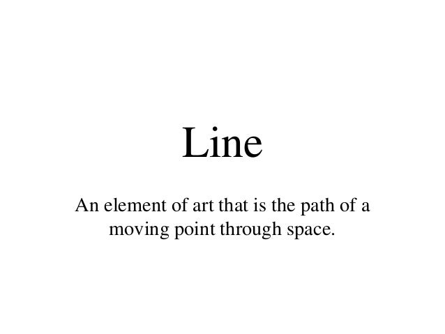 Line An element of art that is the path of a moving point through space.