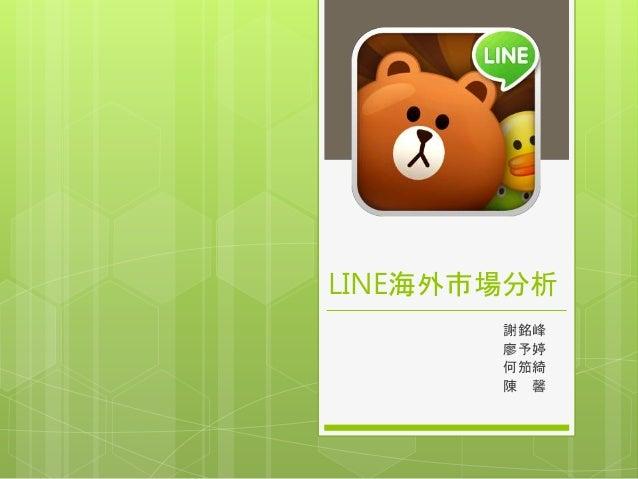 LINE海外市場分析 謝銘峰 廖予婷 何笳綺 陳 馨