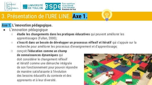 3. Présentation de l'URE LINE. Axe 1. Axe 1. L'innovation pédagogique. ● L'innovation pédagogique ○ étudie les changements...