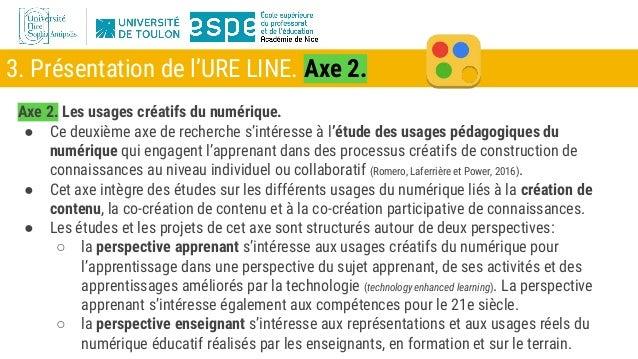 3. Présentation de l'URE LINE. Axe 2. Axe 2. Les usages créatifs du numérique. ● Ce deuxième axe de recherche s'intéresse ...