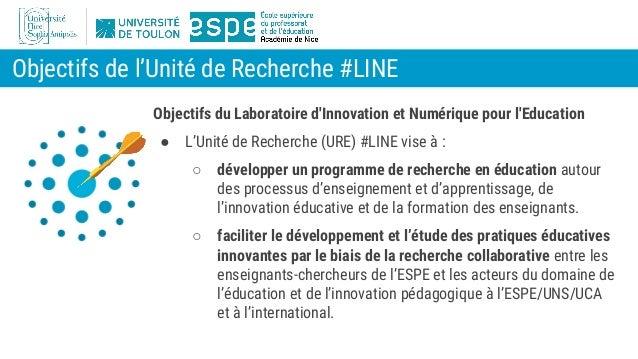 Objectifs de l'Unité de Recherche #LINE Objectifs du Laboratoire d'Innovation et Numérique pour l'Education ● L'Unité de R...