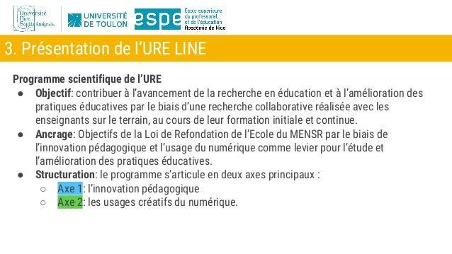 3. Présentation de l'URE LINE Programme scientifique de l'URE ● Objectif: contribuer à l'avancement de la recherche en édu...