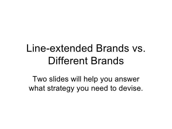 Line-extended Brands vs. Different Brands Two slides will help you answer what strategy you need to devise.